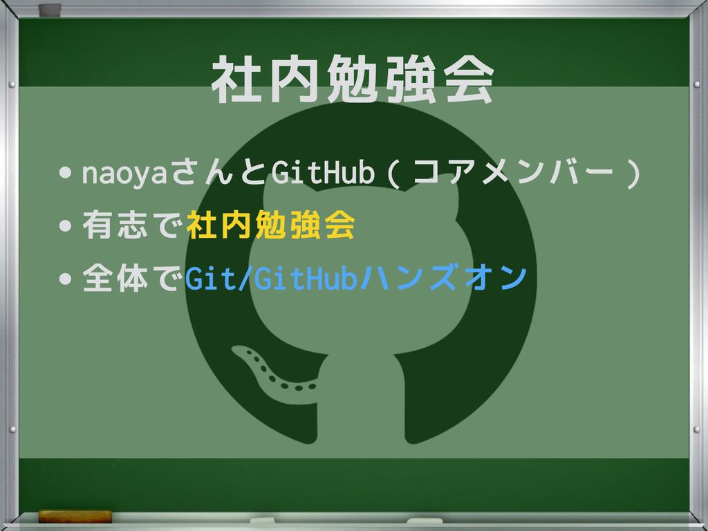 社内勉強会 •naoyaさんとGitHub(コアメンバー) •有志で社内勉強会 •全体でGit...