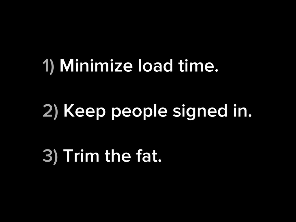 1) Minimize load time. 2) Keep people signed in...