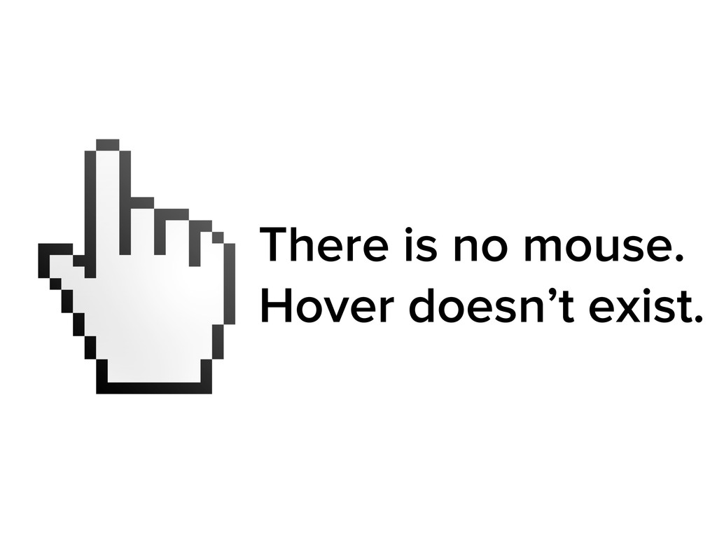 There is no mouse. Hover doesn't exist.