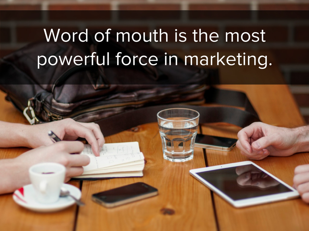 Word of mouth is the most powerful force in mar...