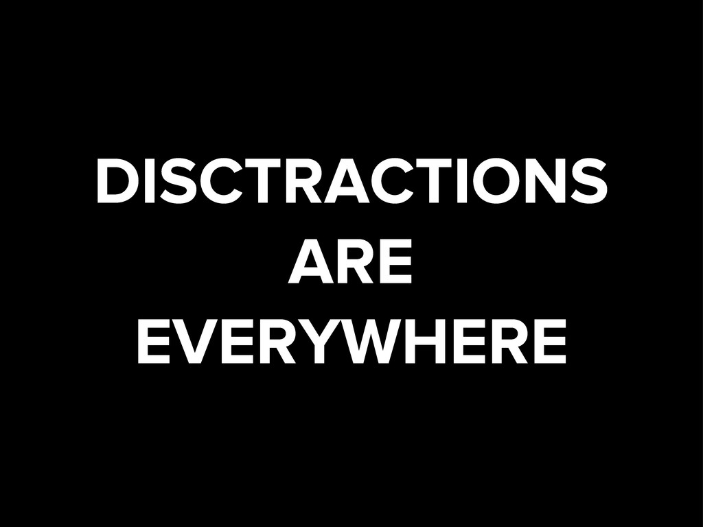 DISCTRACTIONS ARE EVERYWHERE