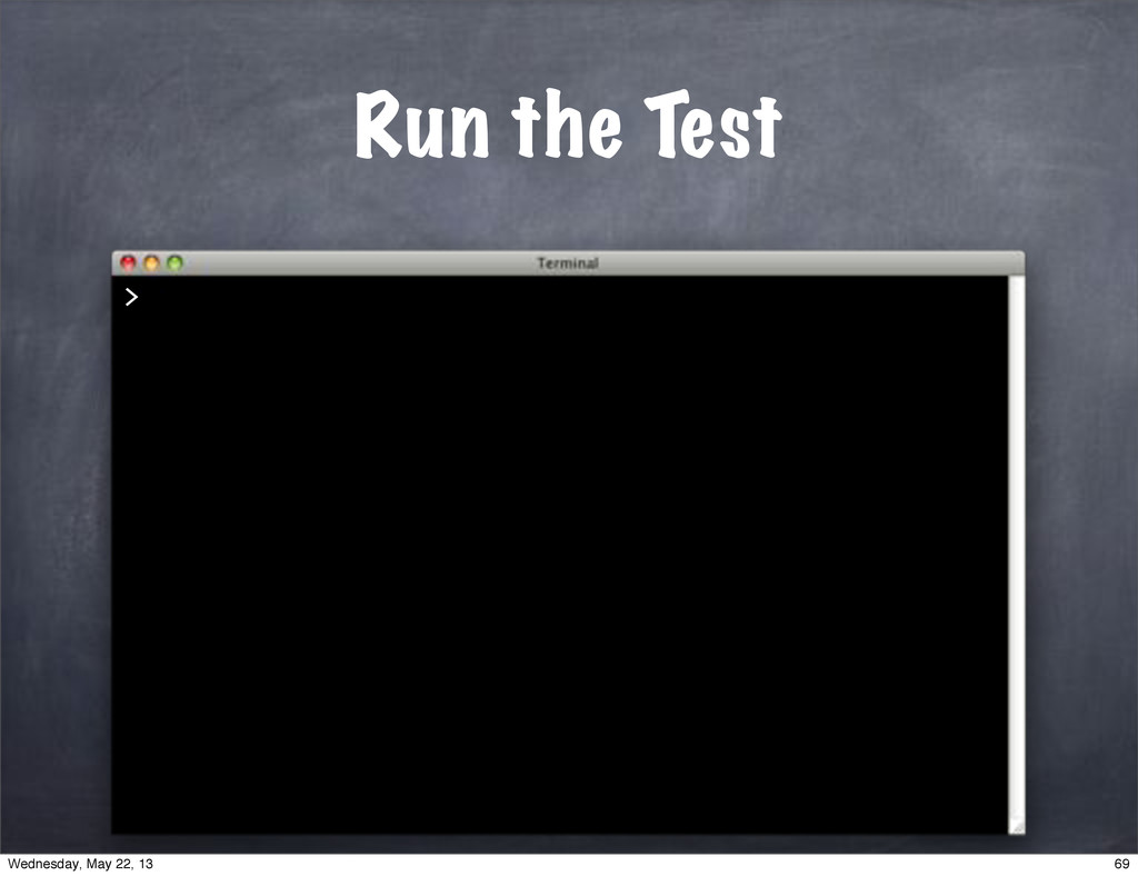 > Run the Test 69 Wednesday, May 22, 13