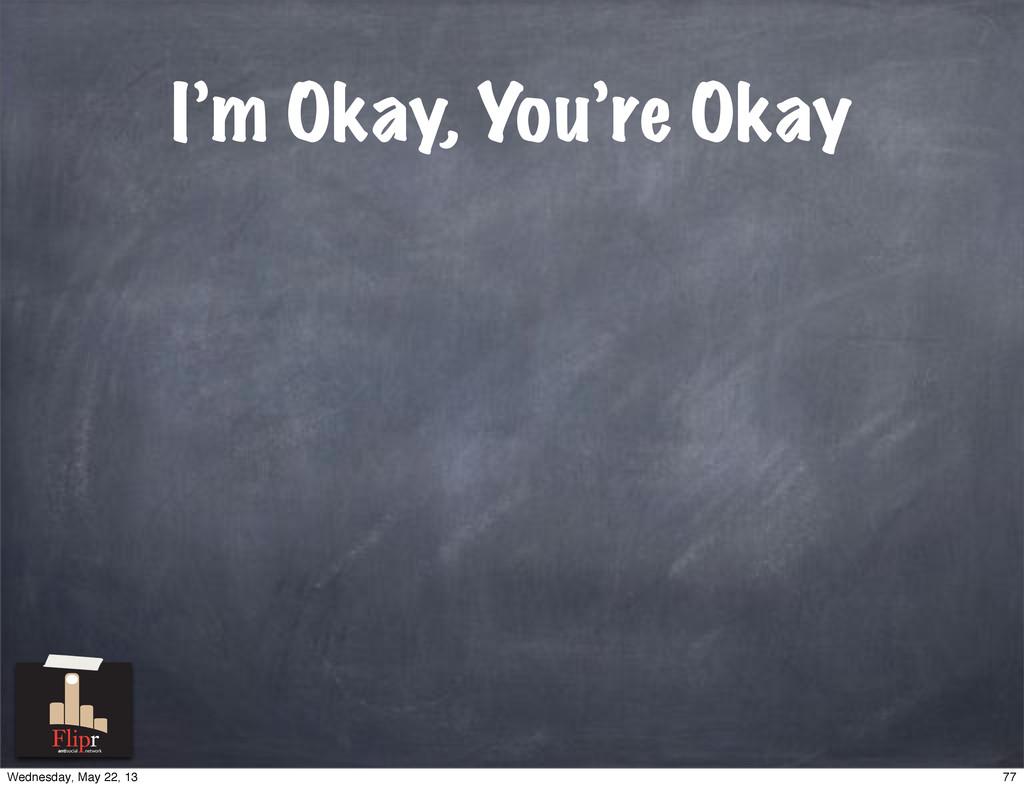 I'm Okay, You're Okay antisocial network 77 Wed...