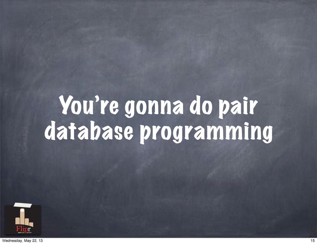 You're gonna do pair database programming antis...