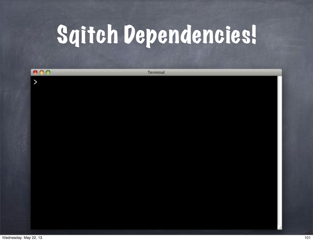 Sqitch Dependencies! > 101 Wednesday, May 22, 13