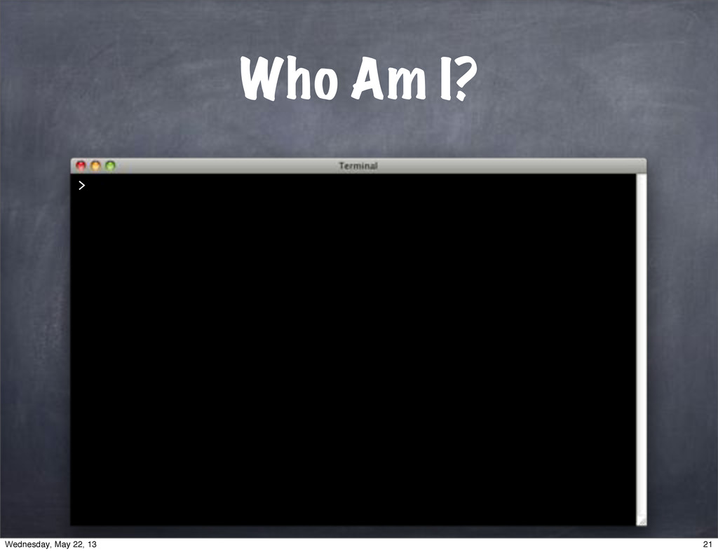 > Who Am I? 21 Wednesday, May 22, 13