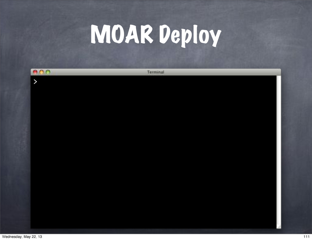 MOAR Deploy > 111 Wednesday, May 22, 13