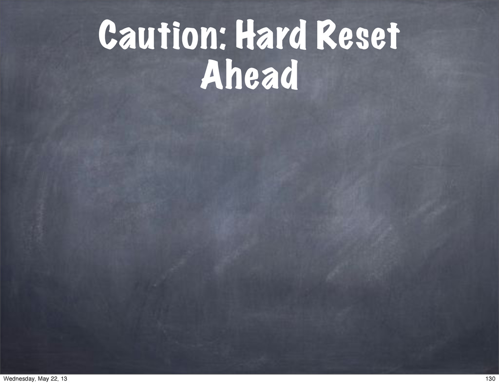 Caution: Hard Reset Ahead 130 Wednesday, May 22...