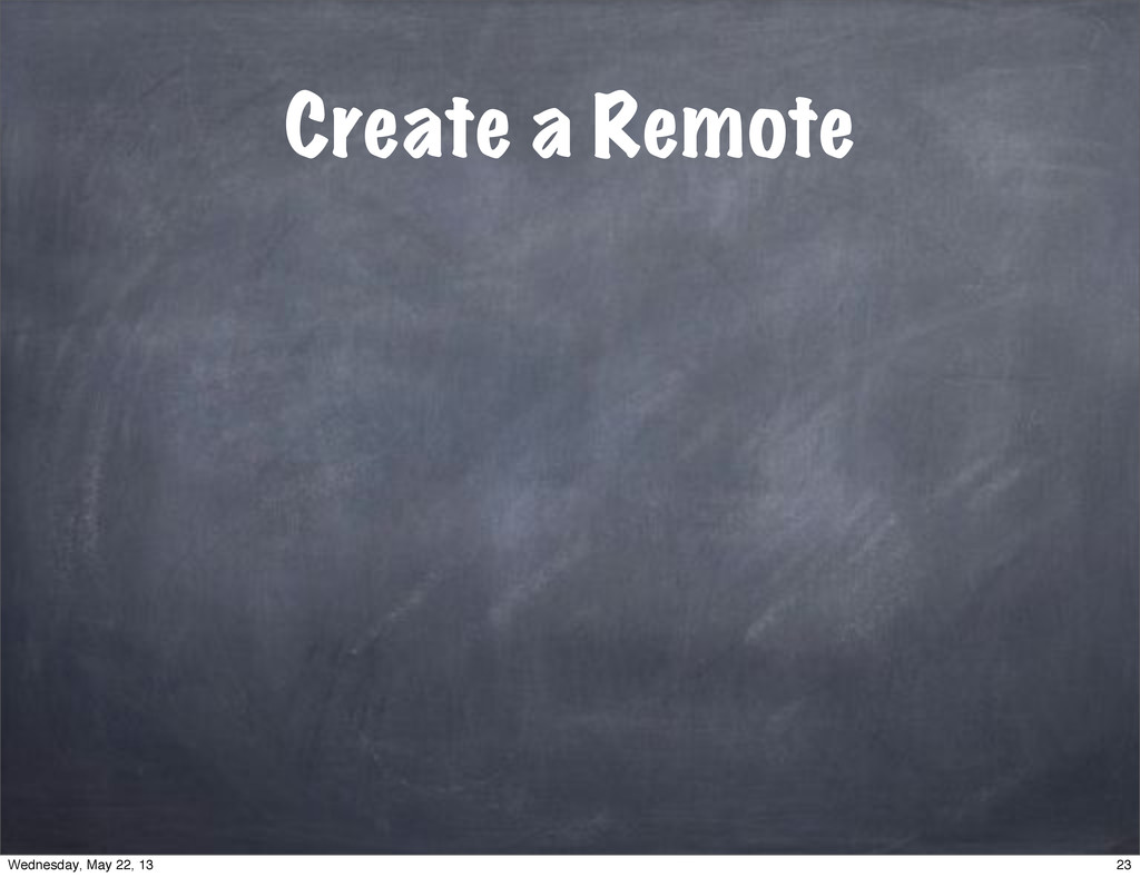 Create a Remote 23 Wednesday, May 22, 13