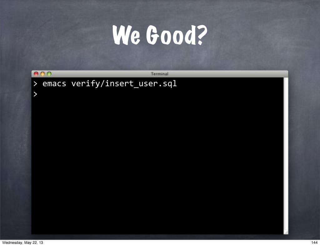 "We Good? """"emacs""verify/insert_user.sql > > 144..."