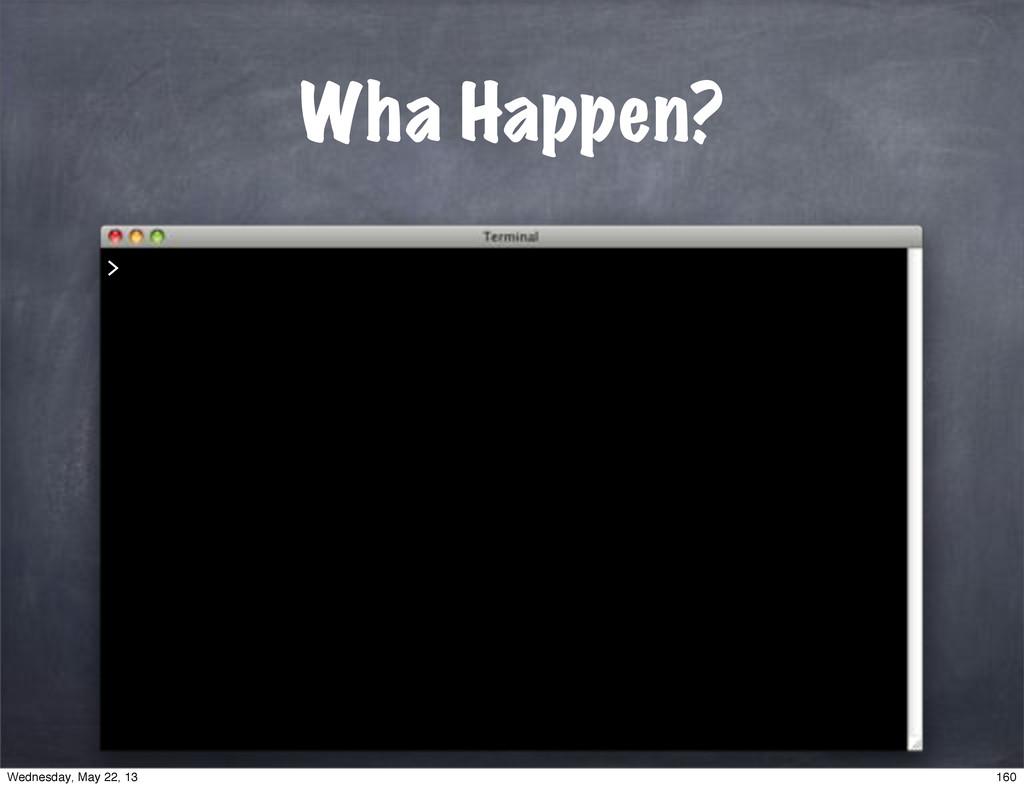 Wha Happen? > 160 Wednesday, May 22, 13