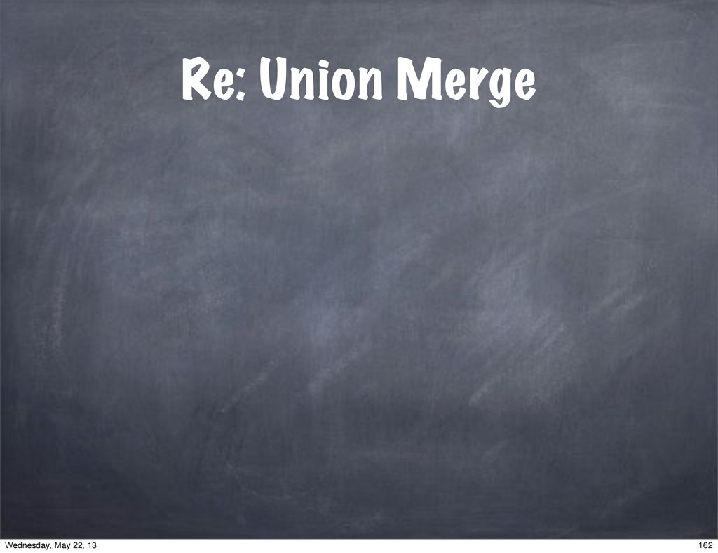 Re: Union Merge 162 Wednesday, May 22, 13