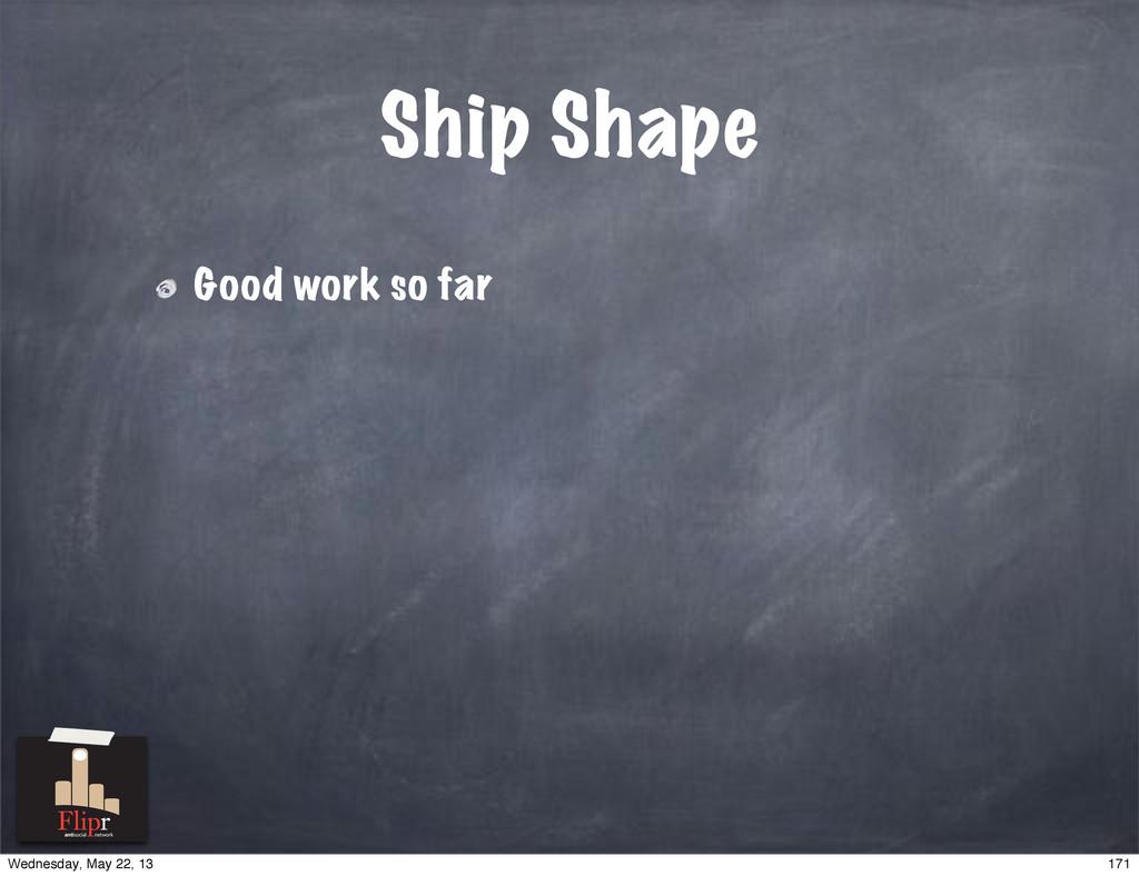 Ship Shape Good work so far antisocial network ...