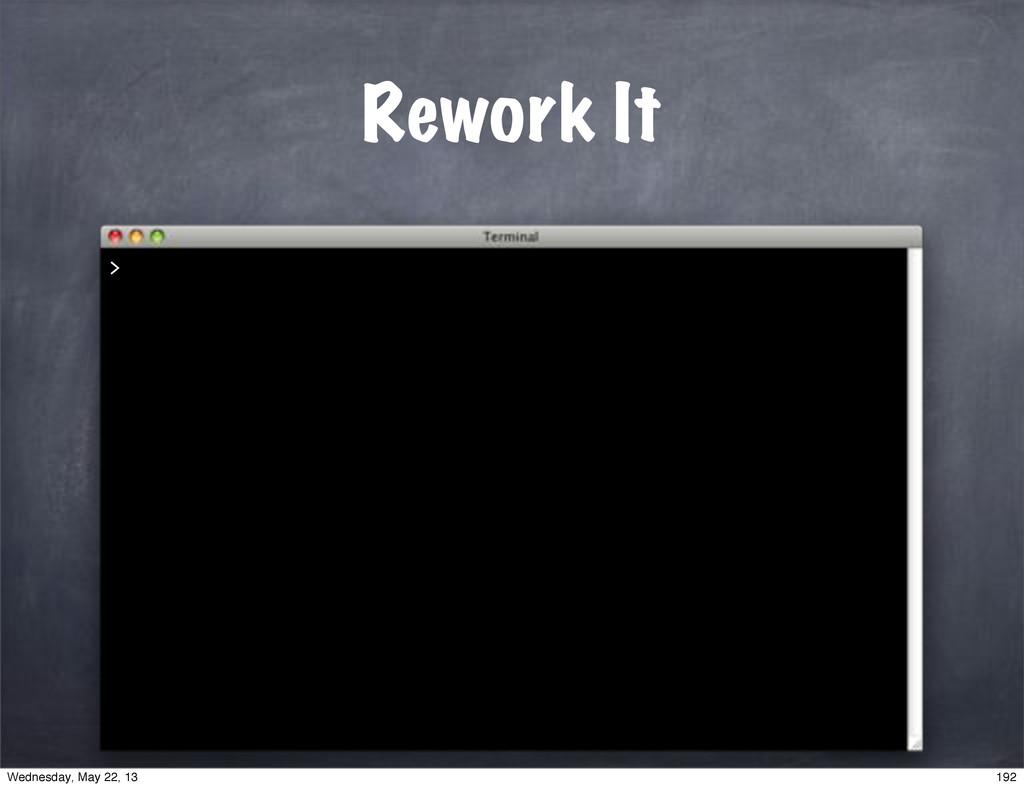 Rework It > 192 Wednesday, May 22, 13