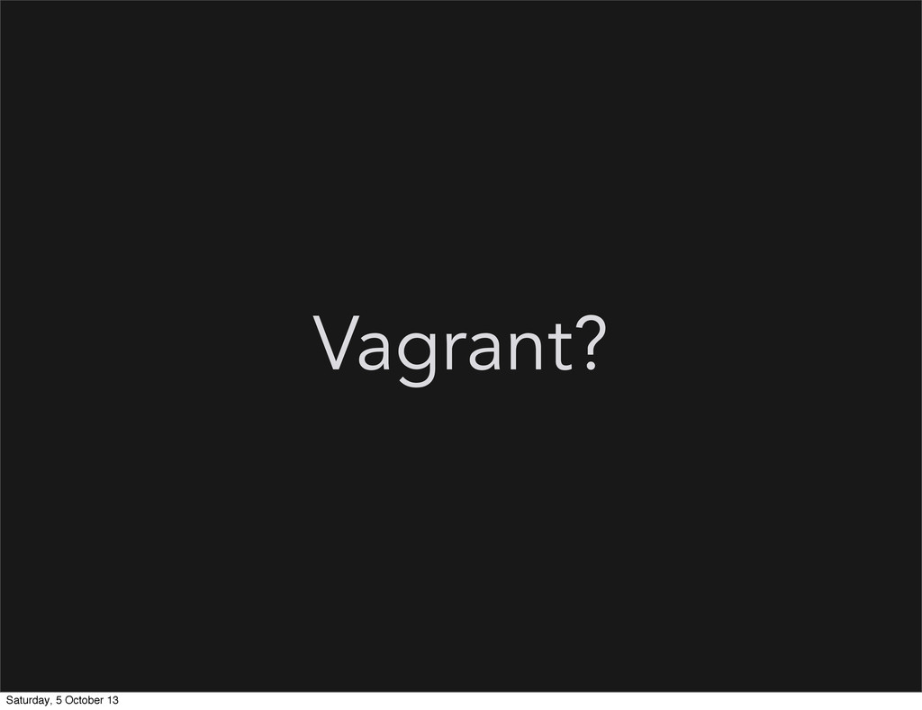 Vagrant? Saturday, 5 October 13