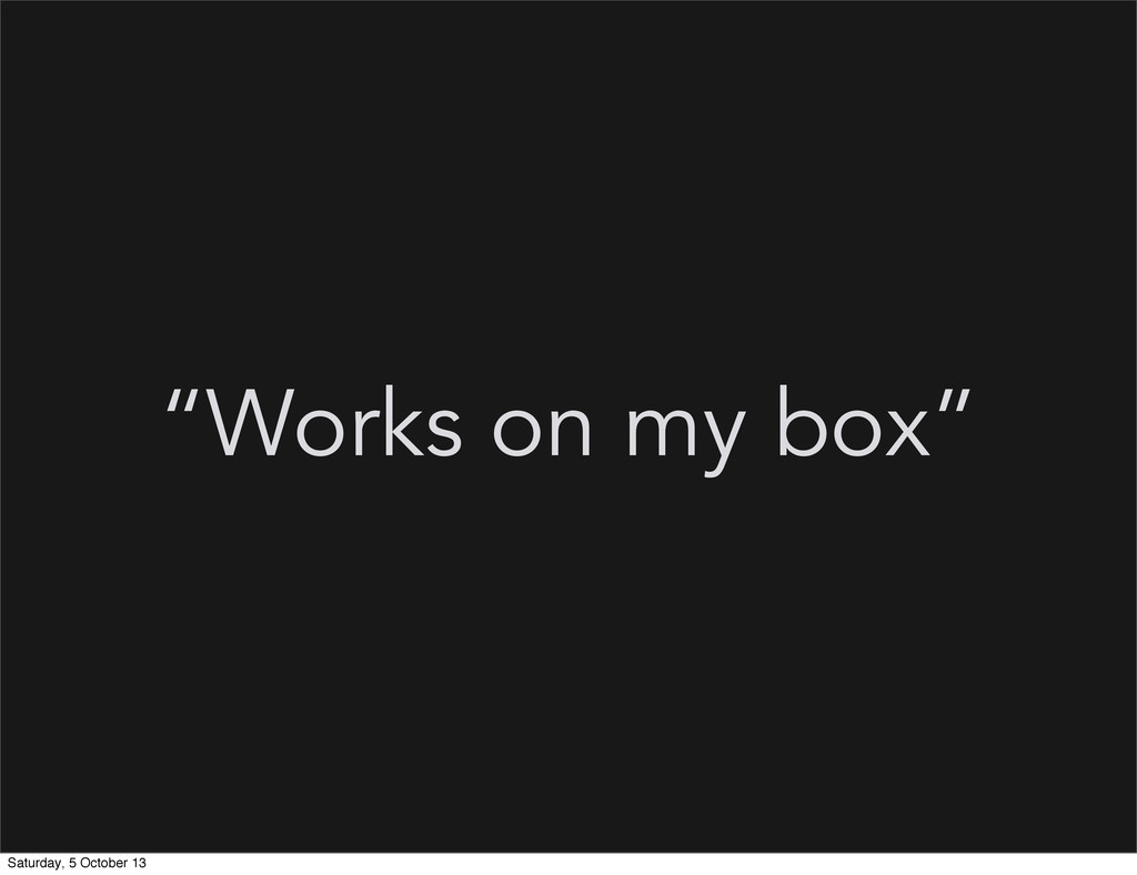 """Works on my box"" Saturday, 5 October 13"