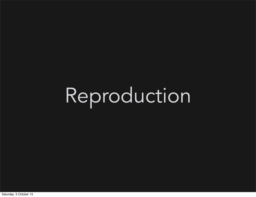 Reproduction Saturday, 5 October 13