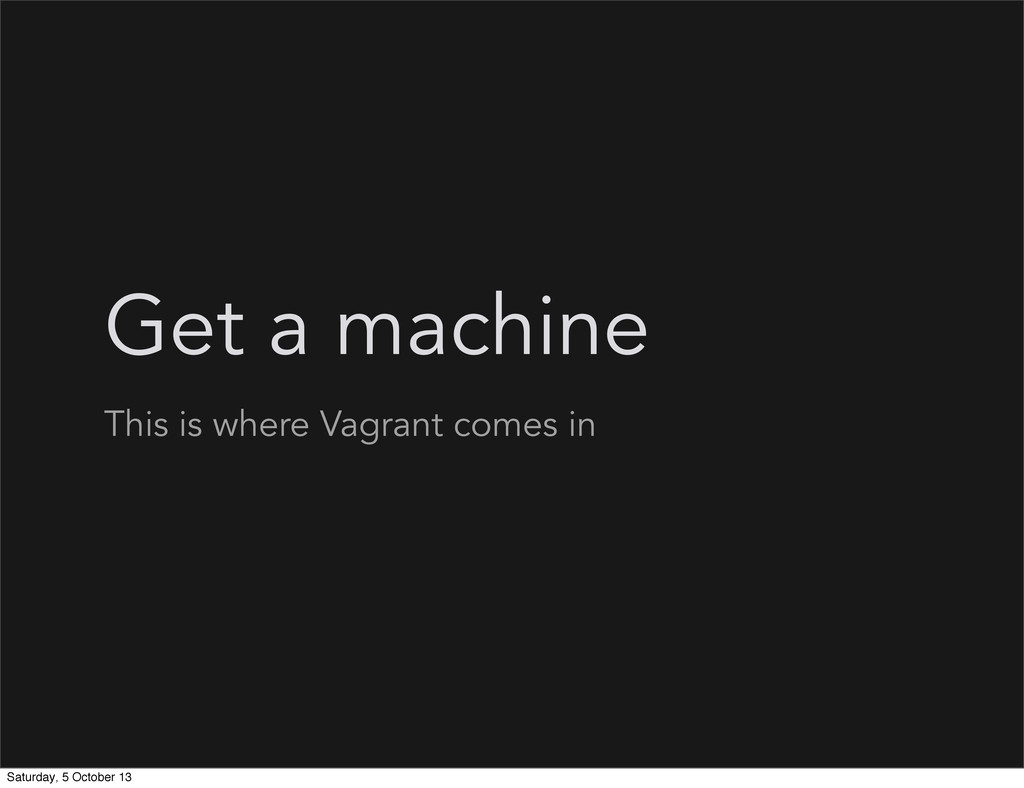 Get a machine This is where Vagrant comes in Sa...