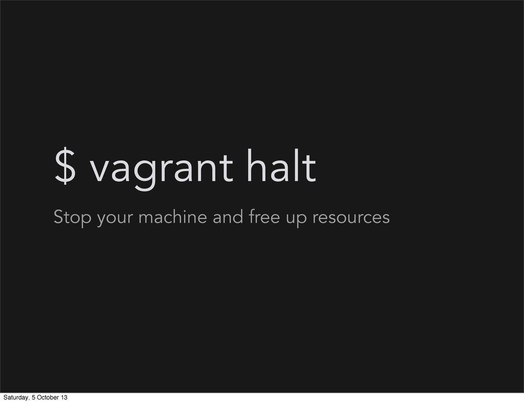 $ vagrant halt Stop your machine and free up re...