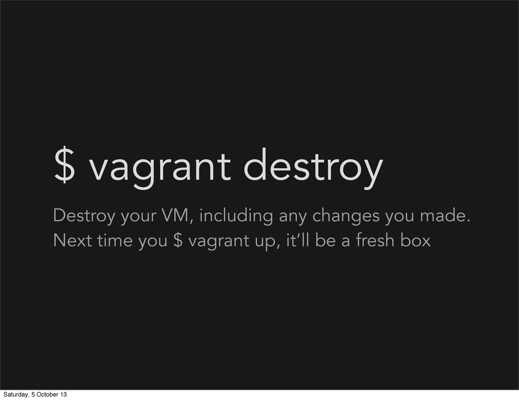 $ vagrant destroy Destroy your VM, including an...