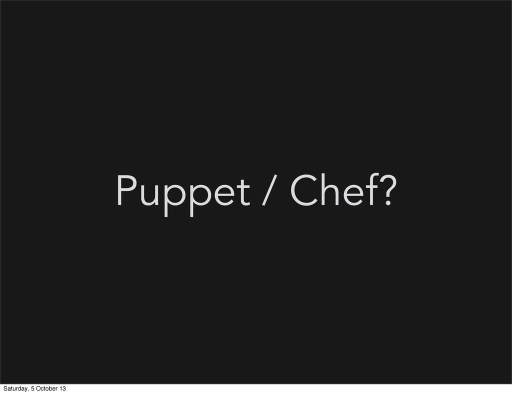 Puppet / Chef? Saturday, 5 October 13