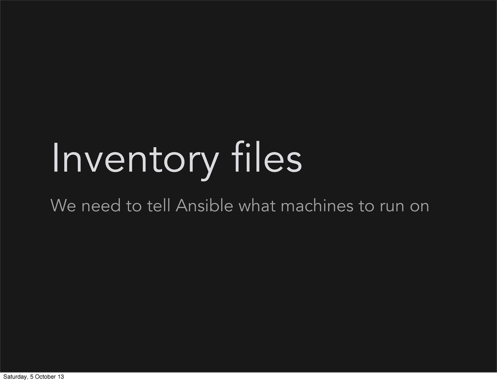 Inventory files We need to tell Ansible what ma...