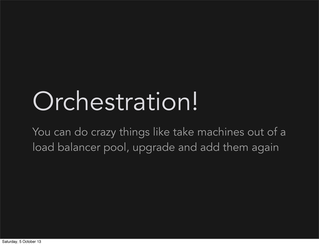 Orchestration! You can do crazy things like tak...