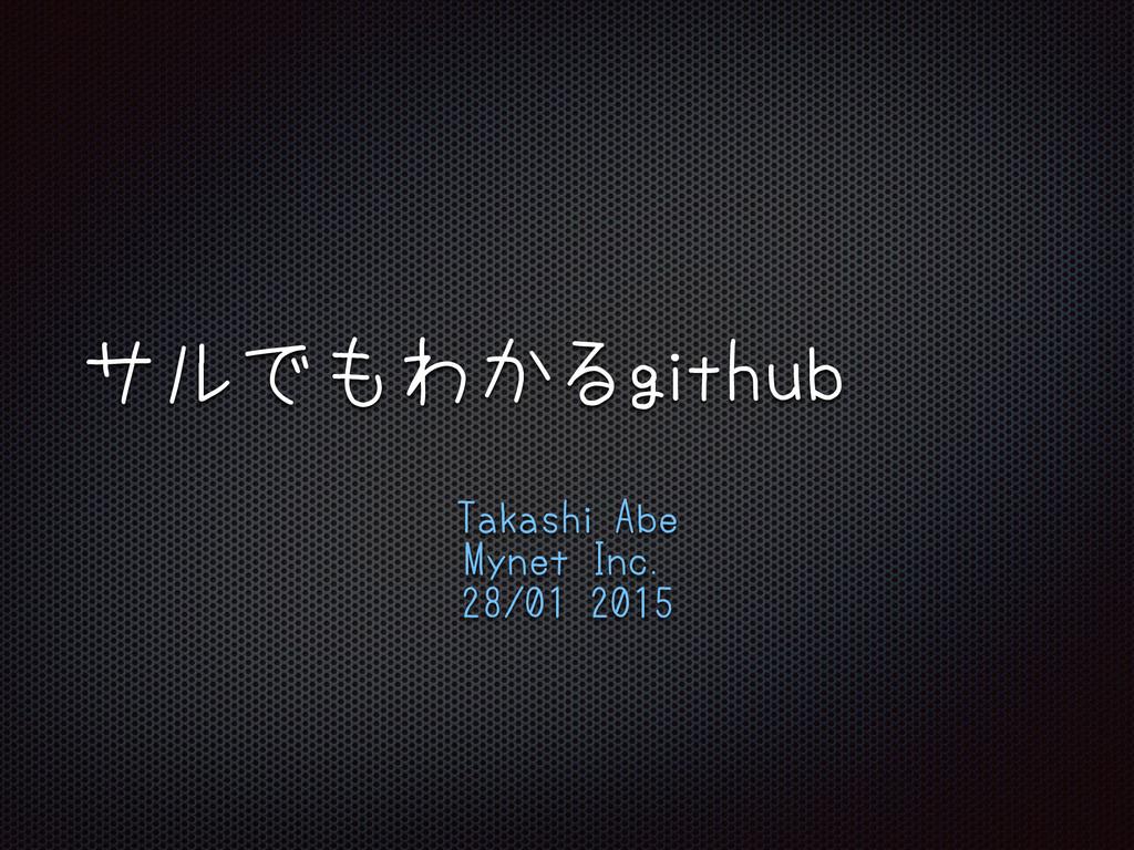 サルでもわかるgithub Takashi Abe Mynet Inc. 28/01 2015