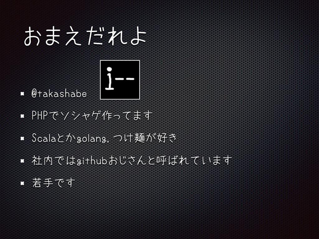 おまえだれよ @takashabe PHPでソシャゲ作ってます Scalaとかgolang,つ...