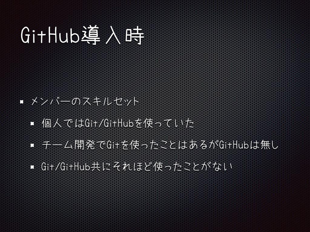 GitHub導入時 メンバーのスキルセット 個人ではGit/GitHubを使っていた チーム開...