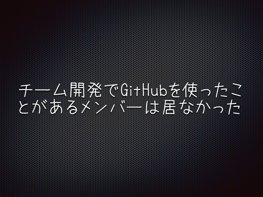 チーム開発でGitHubを使ったこ とがあるメンバーは居なかった