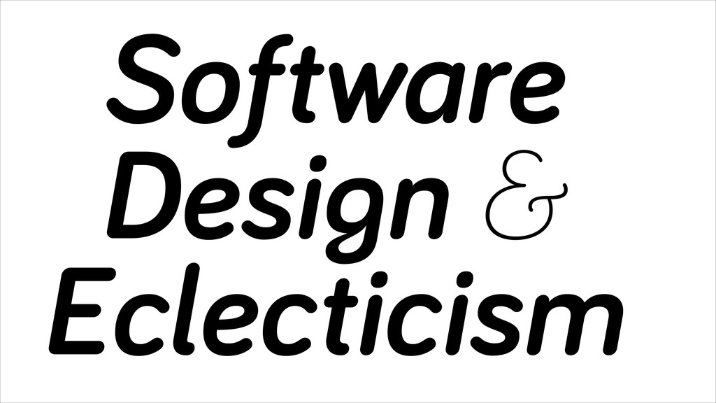 Software Design & Eclecticism