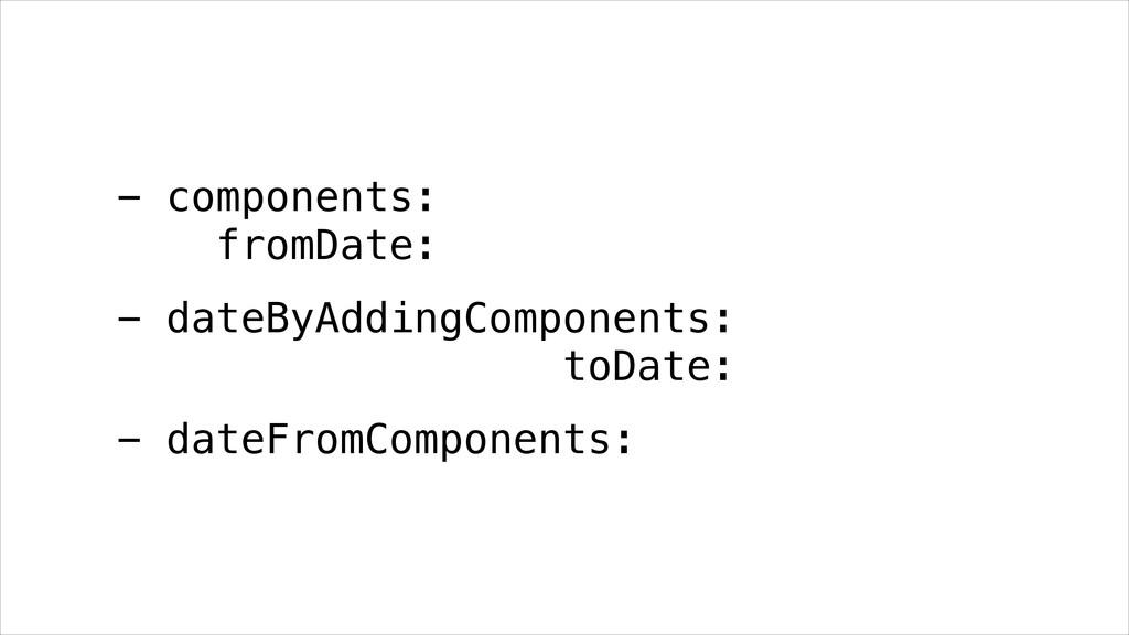 - components: fromDate: - dateByAddingComponen...