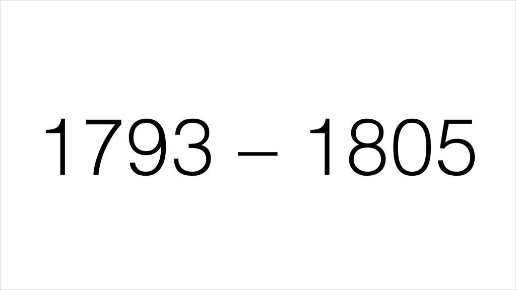 1793 – 1805