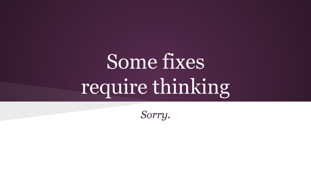 Some fixes require thinking Sorry.
