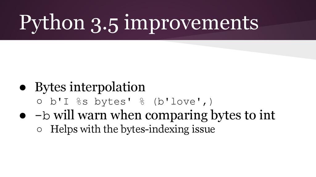 Python 3.5 improvements ● Bytes interpolation ○...