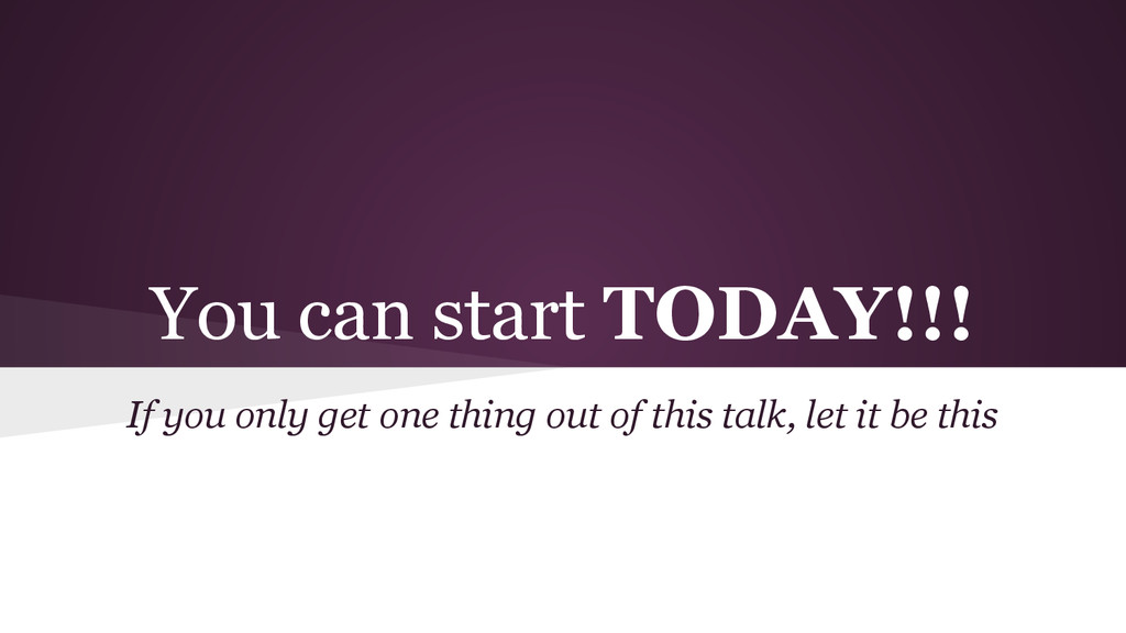 You can start TODAY!!! If you only get one thin...