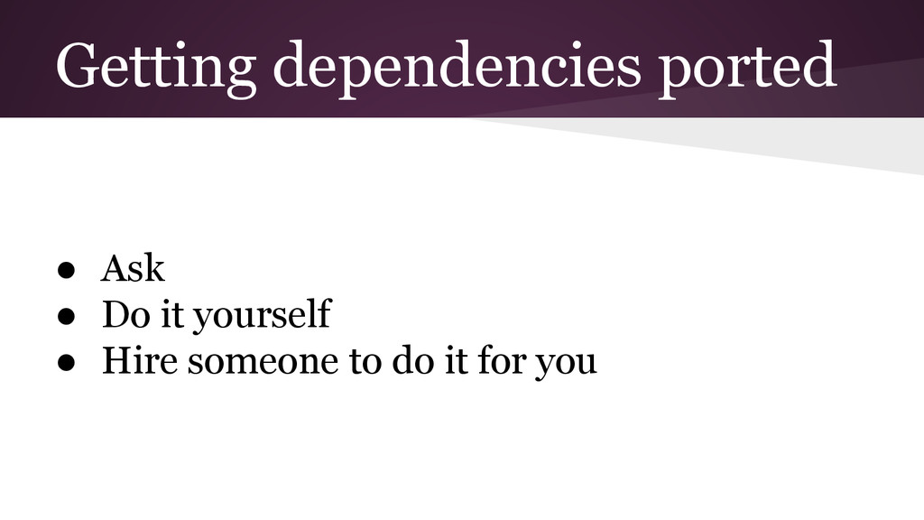 Getting dependencies ported ● Ask ● Do it yours...