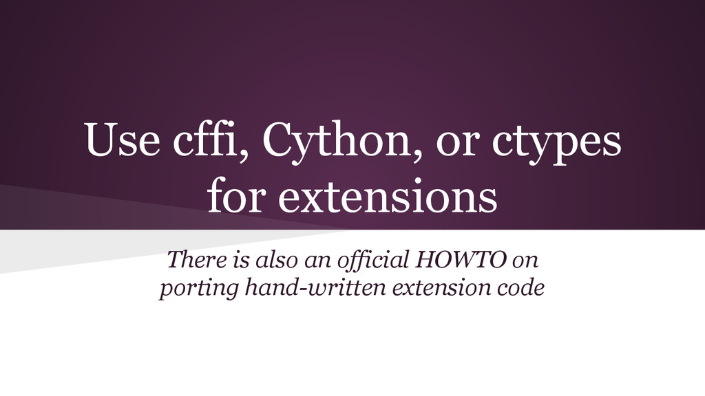 Use cffi, Cython, or ctypes for extensions Ther...