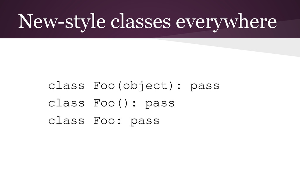 New-style classes everywhere class Foo(object):...