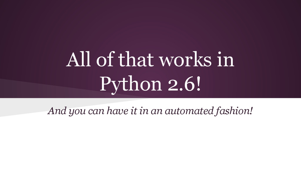 All of that works in Python 2.6! And you can ha...