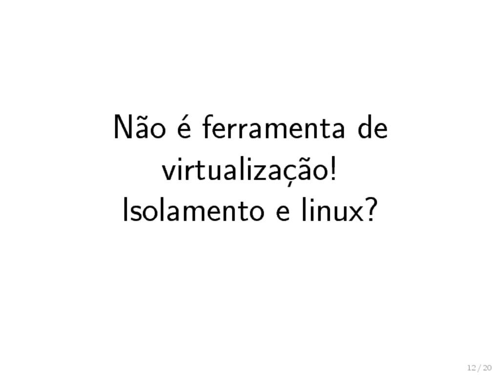 Não é ferramenta de virtualização! Isolamento e...
