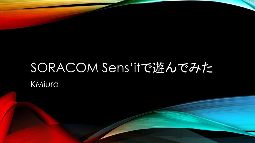 SORACOM Sens'itで遊んでみた KMiura