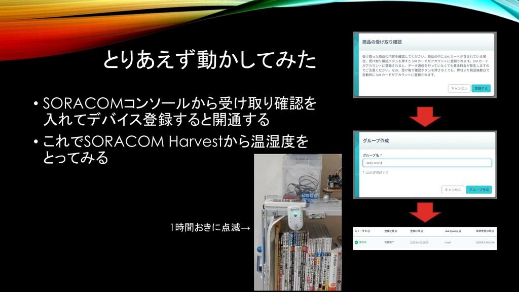 とりあえず動かしてみた • SORACOMコンソールから受け取り確認を 入れてデバイス登録する...