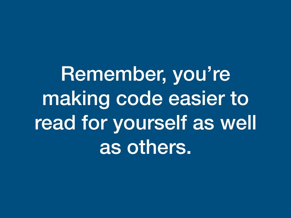Remember, you're making code easier to read for...