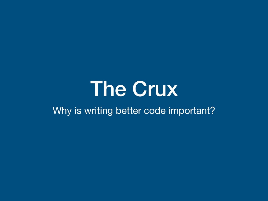 The Crux Why is writing better code important?