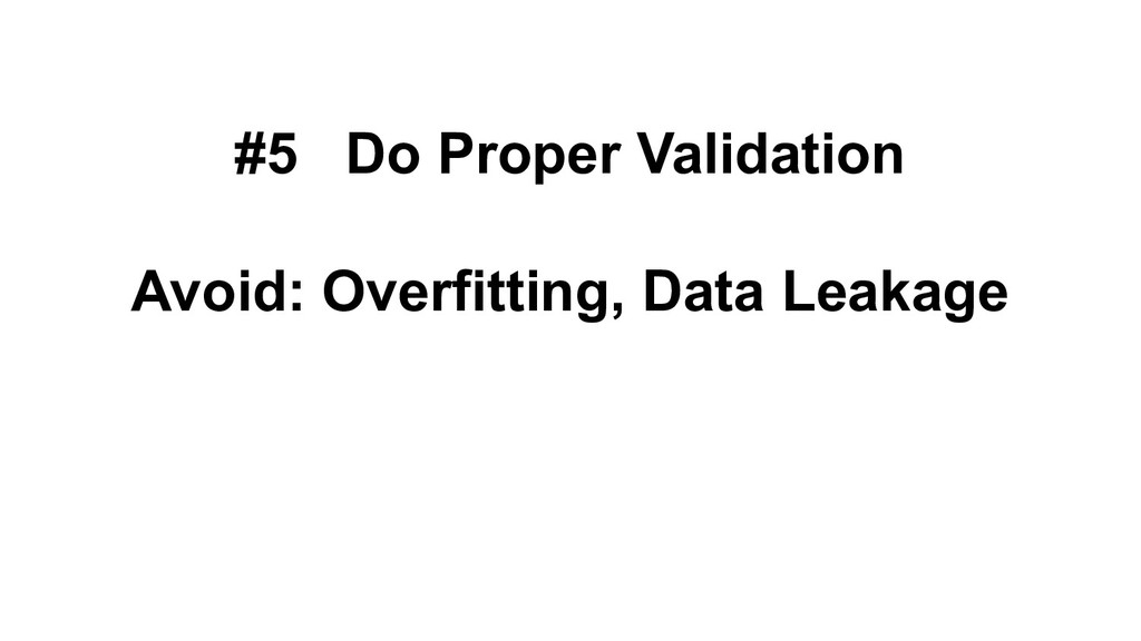 #5 Do Proper Validation Avoid: Overfitting, Dat...