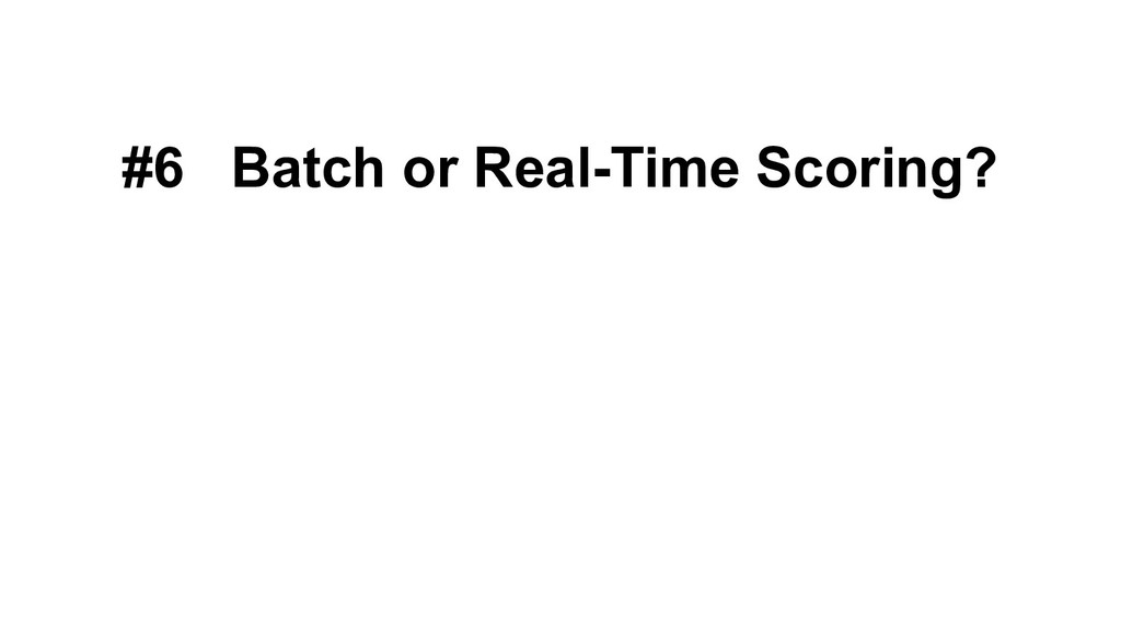#6 Batch or Real-Time Scoring?