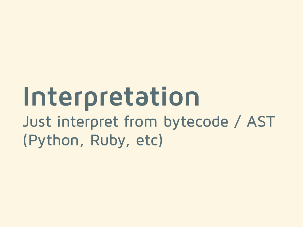 Interpretation Just interpret from bytecode / A...