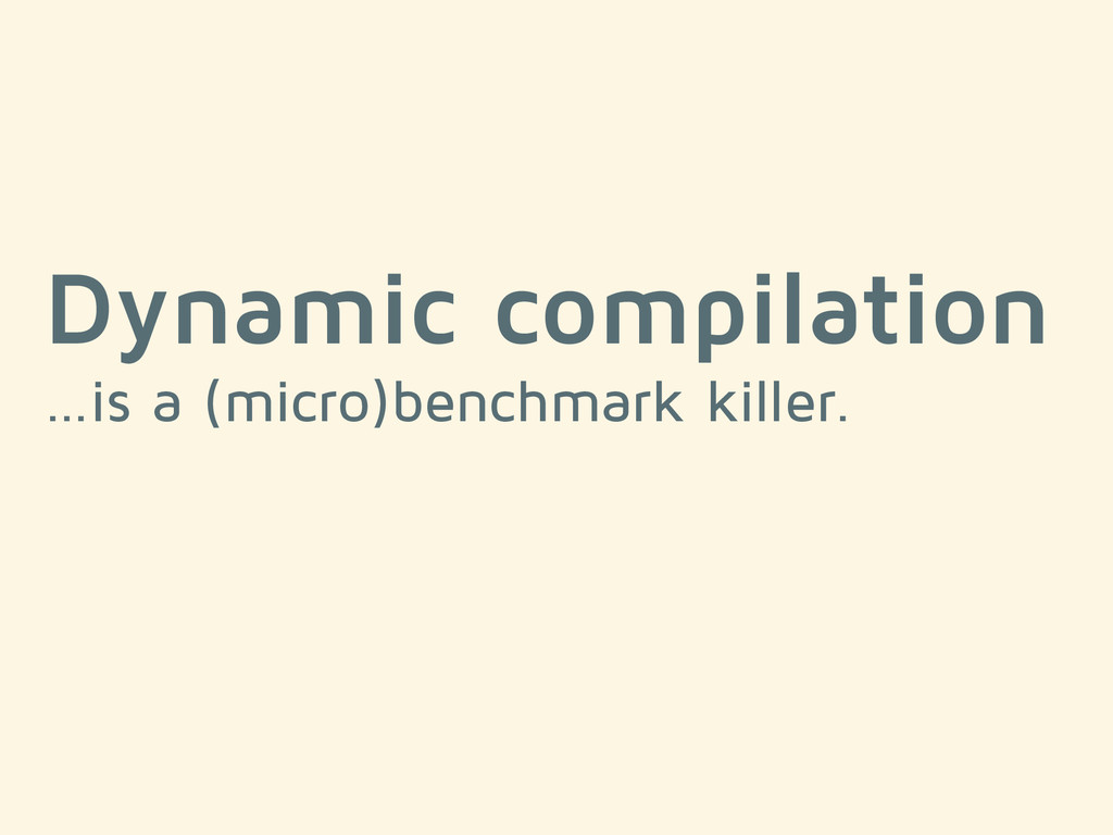 Dynamic compilation …is a (micro)benchmark kill...